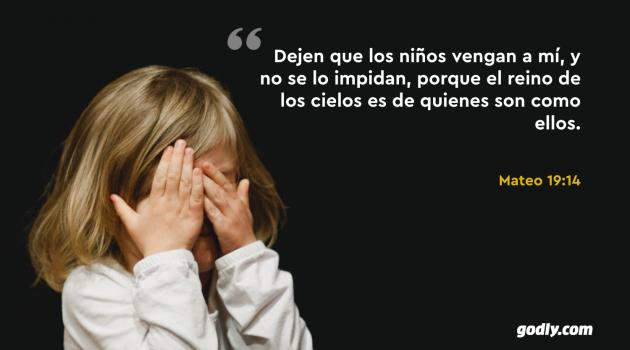 Dejen que los niños vengan a mí, y no se lo impidan, porque el Reino de los Cielos es de quienes son como ellos.