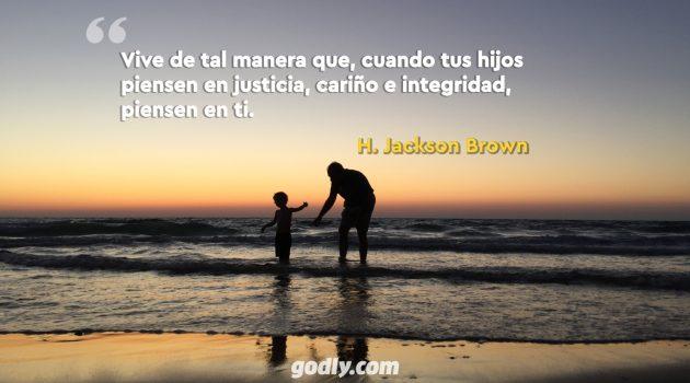 Vive de tal manera que, cuando tus hijos piensen en justicia, cariño e integridad, piensen en ti.