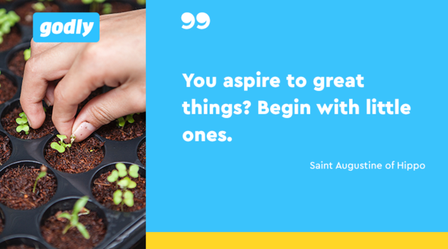 Inspirations: Saint Augustine of Hippo: You aspire great things? Begin with little ones.