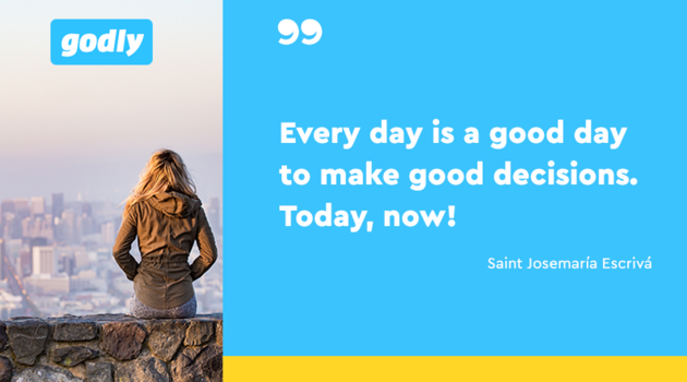 Saint Josemaria Escriva: Everyday is a good day to make good decisions. Today, now!