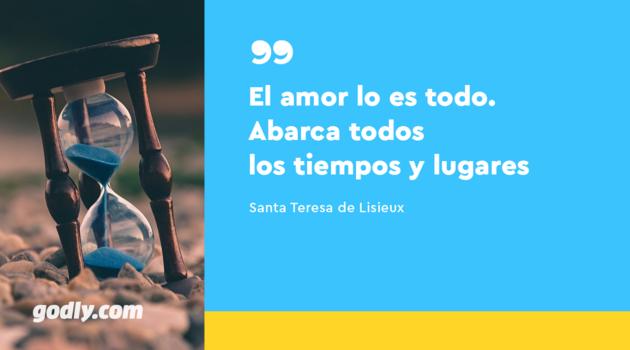 El amor lo es todo. Abarca todos los tiempos y lugares. -Santa Teresita de Lisieux.