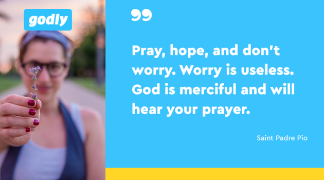 Inspiration: Pray, hope, and don't worry. Worry is useless. God is merciful and will hear your prayer