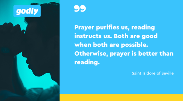 Inspiration: Prayer purifies us, reading instructs us. Both are good when both are possible. Otherwise, prayer is better than reading.