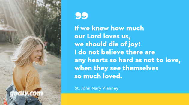 St. John Mary Vianney: If we knew how much our Lord loves us, we should die of joy! I do not believe there are any hearts so hard as not to love, when they see themselves so much loved