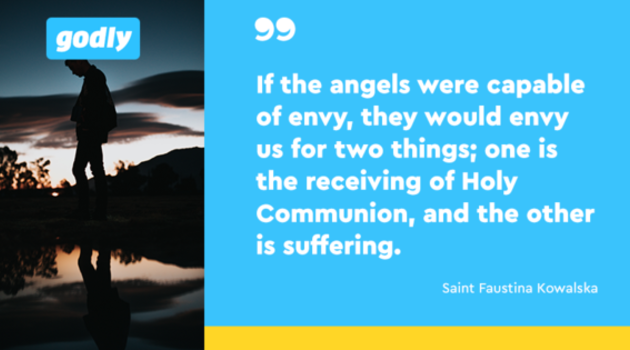 Saint Faustina: If the angels were capable of envy, they would envy us for two things