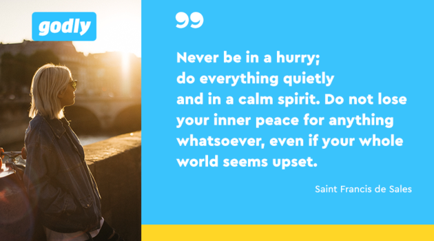 Saint Francis de Sales: Never be in a hurry; do everything quietly and in a calm spirit. Do not lose your inner peace for anything whatsoever, even if your whole world seems upset.
