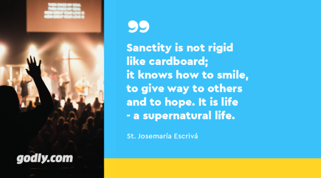 St. Josemaría Escrivá: Sanctity is not rigid like cardboard; it knows how to smile, to give way to others and to hope. It is life - a supernatural life
