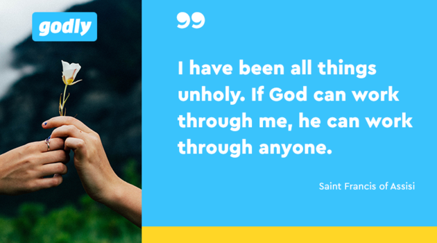 Saint Francis of Assisi: I have been all things unholy. If God can work through me, he can work through anyone